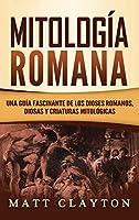 Mitología Romana: Una Guía Fascinante de los Dioses Romanos, Diosas y Criaturas Mitológicas