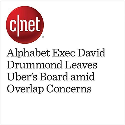 Alphabet Exec David Drummond Leaves Uber's Board amid Overlap Concerns  cover art