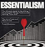 Essentialism: The Ultimate Guide to Identifying the Essential Things, Focus on and Getting Them Done - The Art of Less and More of Less