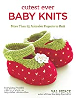 Cutest Ever Baby Knits: More Than 25 Adorable Projects to Knit