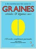Graines céréales et légumes secs: 150 recettes complètement gourmandes