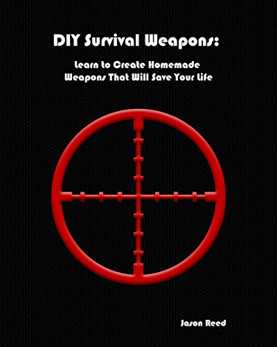 DIY Survival Weapons: Learn to Create Homemade Weapons That Will Save Your Life by [Jason Reed]