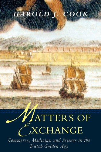 Matters of Exchange: Commerce, Medicine, and Science in the Dutch Golden Age by Harold J. Cook