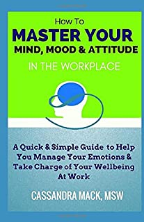 Master Your Mind, Mood & Attitude In The Workplace: A Quick & Simple Guide To Manage Your Emotions & Take Charge of Your W...