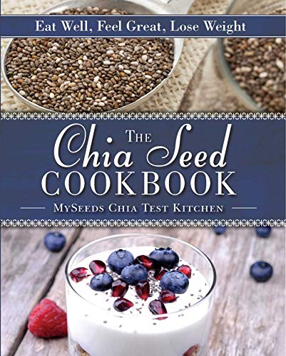 The Chia Seed Cookbook: Eat Well, Feel Great, Lose Weight by [MySeeds Chia Test Kitchen]