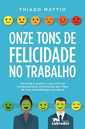 Onze tons de felicidade no trabalho: Aprenda a avaliar o seu nível de contentamento profissional por meio de uma metodologia inovadora