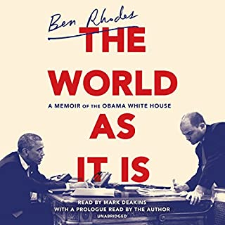 The World as It Is     A Memoir of the Obama White House              Written by:                                                                                                                                 Ben Rhodes                               Narrated by:                                                                                                                                 Ben Rhodes,                                                                                        Mark Deakins                      Length: 15 hrs and 45 mins     62 ratings     Overall 4.7