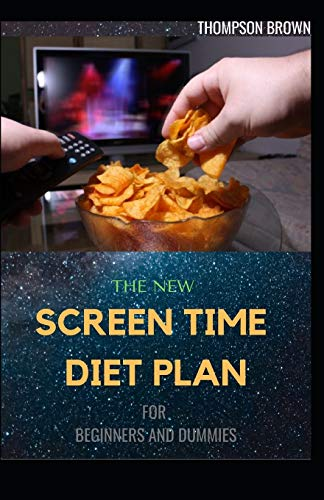 THE NEW SCREEN TIME DIET PLAN FOR BEGINNERS AND DUMMIES: A Complete Guide To Use Technology for Health and Wellness.