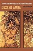 Qusayr 'Amra: Art and the Umayyad Elite in Late Antique Syria (The Transformation of the Classical Heritage, 36)