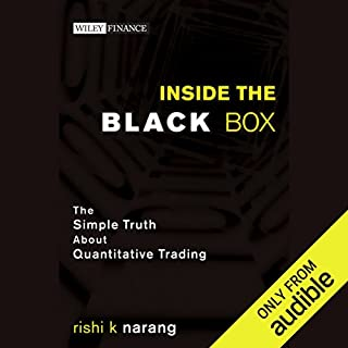 Inside the Black Box     The Simple Truth About Quantitative Trading               By:                                                                                                                                 Rishi K. Narang                               Narrated by:                                                                                                                                 Richard J. Brewer                      Length: 7 hrs and 40 mins     225 ratings     Overall 4.3