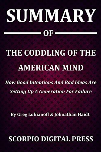 Summary Of The Coddling of the American Mind : How Good Intentions And Bad Ideas Are Setting Up A Generation For Failure By Greg Lukianoff & Johnathan Haidt
