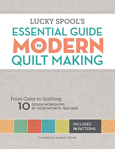 Lucky Spool\'s Essential Guide to Modern Quilt Making: From Color to Quilting: 10 Design Workshops by Your Favorite Teachers