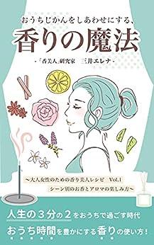 [三井エレナ]のおうちじかんをしあわせにする、香りの魔法: 〜大人女性のための香り美人レシピ VoL.1 シーン別のお香とアロマの楽しみ方〜 (「香美人」研究所)