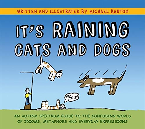 It's Raining Cats and Dogs: An Autism Spectrum Guide to the Confusing World of Idioms, Metaphors and