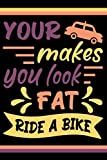 Your car makes you look fat. Ride a bike: Cyclist notebook journal, funny bicycle lover notes