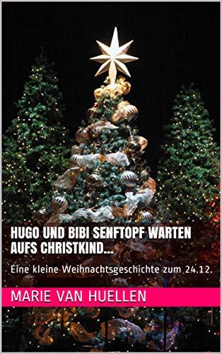 Hugo und Bibi Senftopf warten aufs Christkind...: Eine kleine Weihnachtsgeschichte zum 24.12.