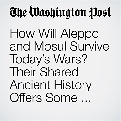 How Will Aleppo and Mosul Survive Today's Wars? Their Shared Ancient History Offers Some Clues audiobook cover art