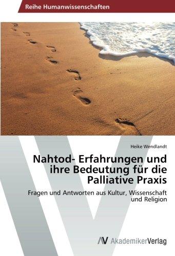 Nahtod- Erfahrungen und ihre Bedeutung für die Palliative Praxis: Fragen und Antworten aus Kultur, Wissenschaft und Religion
