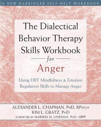 Dialectical Behavior Therapy Skills Workbook for Anger: Using DBT Mindfulness and Emotion Regulation Skills to Manage Anger (New Harbinger Self-help Workbooks)