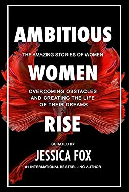 Ambitious Women Rise: The Amazing Stories of Women Overcoming Obstacles and Creating the Life of their Dreams