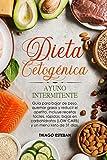 Dieta Cetogénica y Ayuno Intermitente: Guía para bajar de peso, quemar grasa y reducir el apetito. Incluye recetas fáciles, rápidas, bajas en carbohidratos (LOW CARB) y menú KETO de 31 días