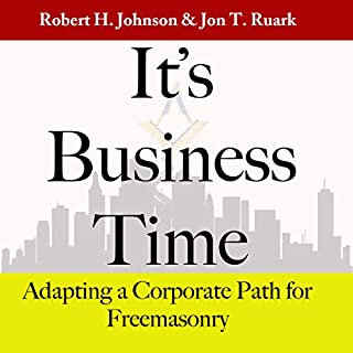 It's Business Time     Adapting a Corporate Path for Freemasonry              By:                                                                                                                                 Robert H. Johnson,                                                                                        Jon T. Ruark                               Narrated by:                                                                                                                                 Jared Stanley                      Length: 2 hrs and 8 mins     12 ratings     Overall 4.3