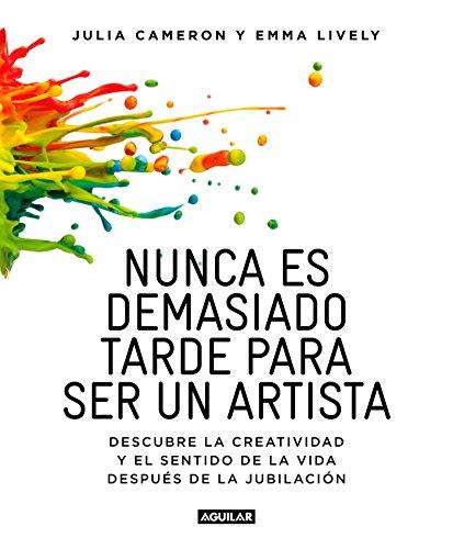 Nunca es demasiado tarde para ser un artista: Descubre la creatividad y el sentido de la vida después de la jubilación (Cuerpo y mente)