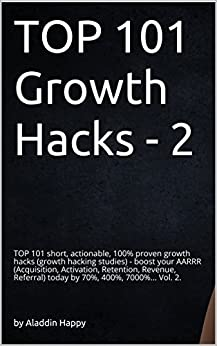 TOP 101 growth hacks - 2: The best new growth hacking ideas that INSPIRE you to put them into practice right away by [Aladdin Happy]