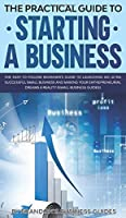 The Practical Guide to Starting a Business The Easy to Follow Beginners Guide to Launching an Ultra Successful Small Business and Making Your Entrepreneurial Dreams a Reality (Small Business Guides): The Easy to Follow Beginners Guide to Launching an Ultr