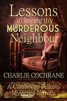 Lessons in Loving thy Murderous Neighbour: A Cambridge Fellows Mystery novella (Cambridge Fellows Mysteries) by [Charlie Cochrane, Alex Beecroft]