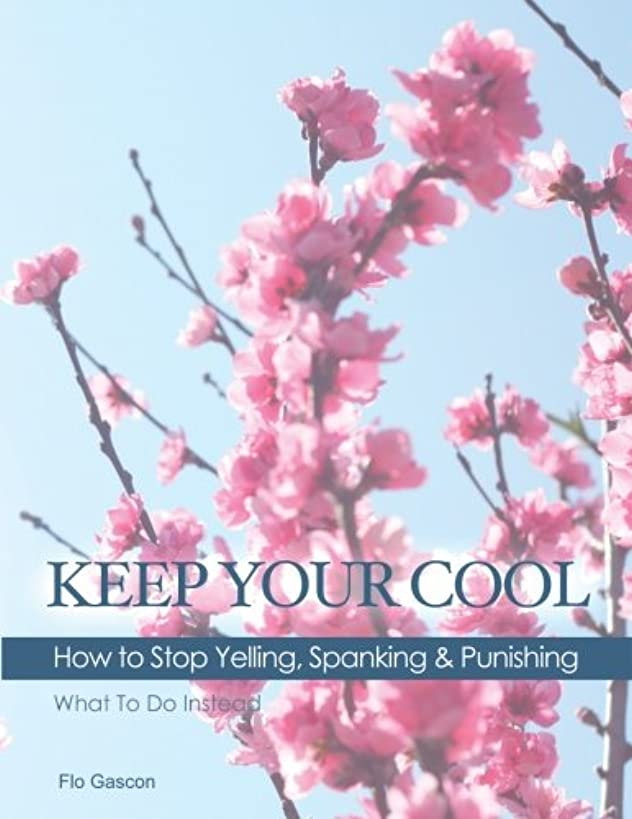 Keep Your Cool: How to Stop Yelling, Spanking & Punishing: What To Do Instead