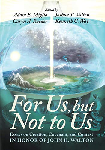 For Us, but Not to Us: Essays on Creation, Covenant, and Context in Honor of John H. Walton
