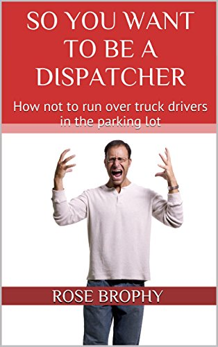 So You Want to be a Dispatcher: How not to run over truck drivers in the parking lot