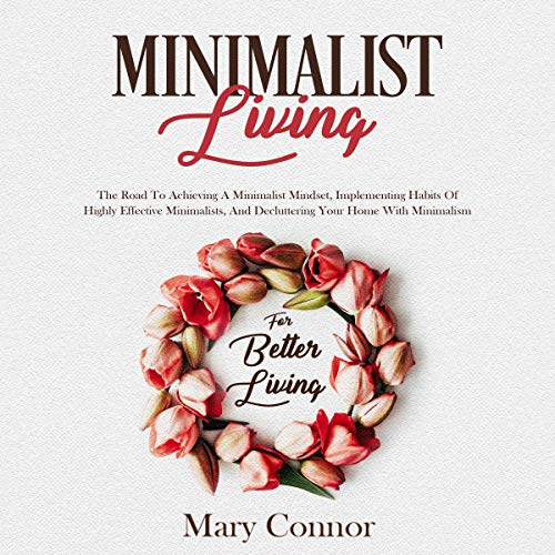 Minimalist Living     The Road to Achieving a Minimalist Mindset, Implementing Habits of Highly Effective Minimalists, and Decluttering Your Home with Minimalism for Better Living              By:                                                                                                                                 Mary Connor                               Narrated by:                                                                                                                                 Shaina Summerville                      Length: 3 hrs and 11 mins     1 rating     Overall 5.0