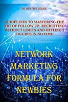 NETWORK MARKETING FORMULA FOR NEWBIES: Guidelines to Mastering the Art of Follow Up, Recruiting Without Limits and Hitting 7 Figures in No Time