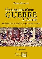 Un Alsacien d'une guerre à l'autre: De l'enfer de Steinbach en 1914 au martyre de La Bresse en 1944