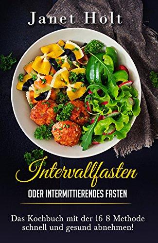 Intervallfasten oder Intermittierendes Fasten Das Diätkochbuch mit der 16 8 Methode schnell und gesund abnehmen!