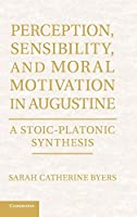 Perception, Sensibility, and Moral Motivation in Augustine: A Stoic-Platonic Synthesis by Sarah Catherine Byers(2012-11-12)