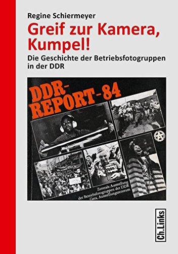 Greif zur Kamera, Kumpel!: Die Geschichte der Betriebsfotogruppen in der DDR