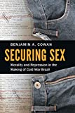 Securing Sex: Morality and Repression in the Making of Cold War Brazil