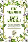 Erbe aromatiche e Piante medicinali : Guida pratica di...