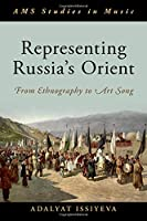 Representing Russia's Orient: From Ethnography to Art Song (AMS Studies in Music)
