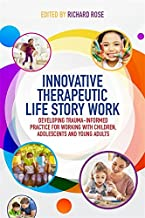 Innovative Therapeutic Life Story Work: Developing Trauma-Informed Practice for Working with Children, Adolescents and You...