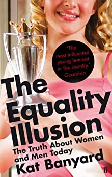 The Equality Illusion: The Truth about Women and Men Today by [Kat Banyard]