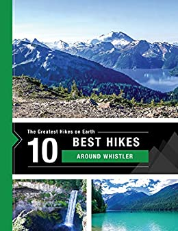 The 10 Best Hikes Around Whistler, Canada in BC's Coast Mountains: The Greatest Hikes on Earth Series by [Team at 10Adventures, Richard Campbell]
