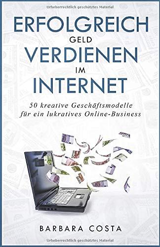 Erfolgreich Geld verdienen im Internet: 50 kreative Geschäftsmodelle - für ein lukratives Online-Business
