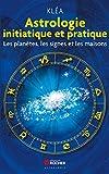 Astrologie initiatique et pratique: Les planètes, les signes et les maisons