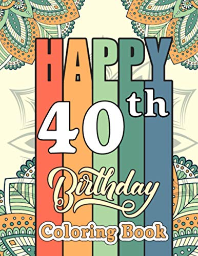 Happy 40th Birthday Coloring Book: Pretty Birthday Quotes 40 Years Old Birthday Gift Ideas for Men and Women - Husband 40th Birthday Gifts from Wife, Best Friend 40th Birthday Gifts