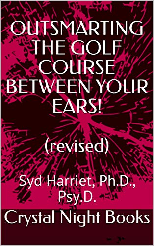 OUTSMARTING THE GOLF COURSE BETWEEN YOUR EARS!  (revised): Syd Harriet, Ph.D., Psy.D. (English Edition)