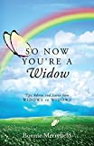 So Now You're a Widow: Tips, Advice, and Stories from Widows to Widows